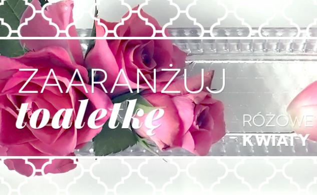 Zaaranżuj toaletkę – różowe kwiaty i szkło